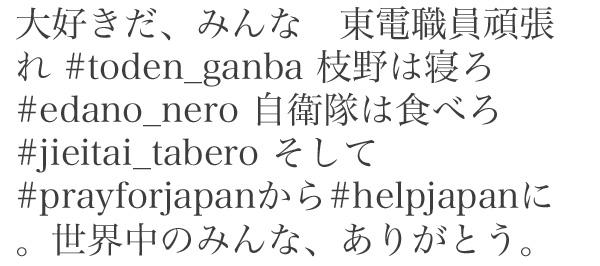 大好きだ、みんな 東電職員頑張れ #toden_ganba 枝野は寝ろ #edano_nero 自衛隊は食べろ #jieitai_tabero そして#prayforjapanから#helpjapanに。世界中のみんな、ありがとう。
