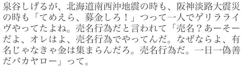 泉谷しげるが、北海道南西沖地震の時も、阪神淡路大震災の時も「てめえら、募金しろ!」つって一人でゲリラライヴやってたよね。売名行為だと言われて「売名?あーそーだよ、オレはよ、売名行為でやってんだ。なぜならよ、有名じゃなきゃ金は集まらんだろ。売名行為だ。一日一偽善だバカヤロー」って。