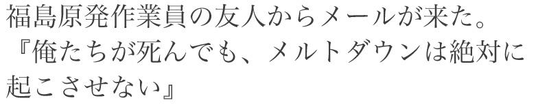 福島原発作業員の友人からメールが来た。<br /> 『俺たちが死んでも、メルトダウンは絶対に起こさせない』