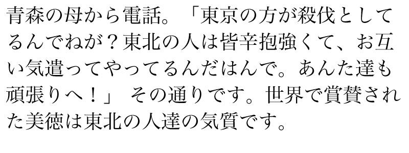 青森の母から電話。「東京の方が殺伐としてるんでねが?東北の人は皆辛抱強くて、お互い気遣ってやってるんだはんで。あんた達も頑張りへ!」 その通りです。世界で賞賛された美徳は東北の人達の気質です。
